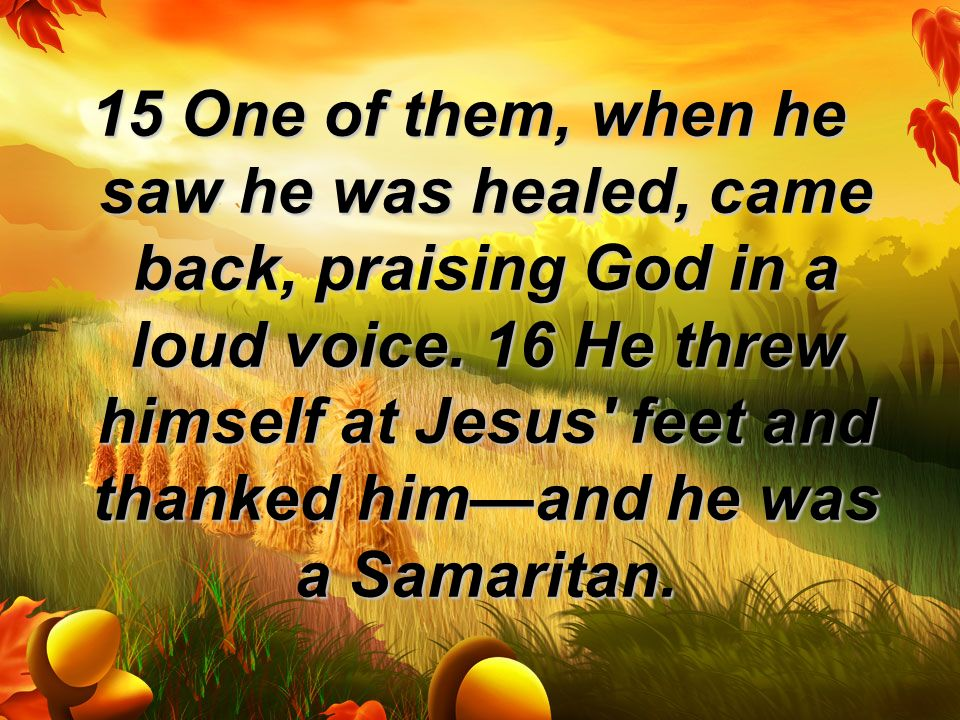 15 One of them, when he saw he was healed, came back, praising God in a loud voice.