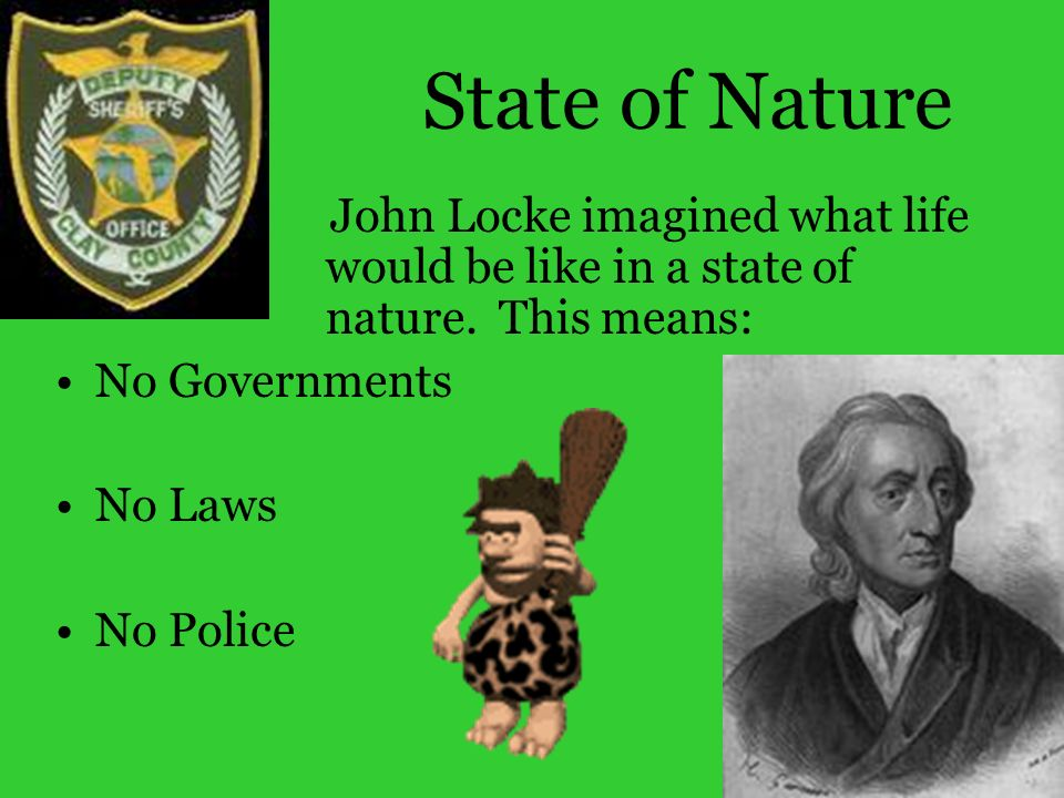 State of NatureJohn Locke imagined what life would be like in a state of nature. This means: