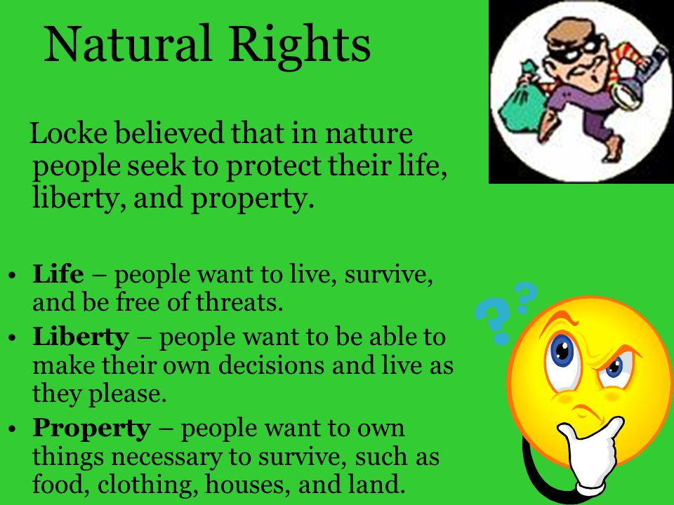 Natural RightsLocke believed that in nature people seek to protect their life, liberty, and property.