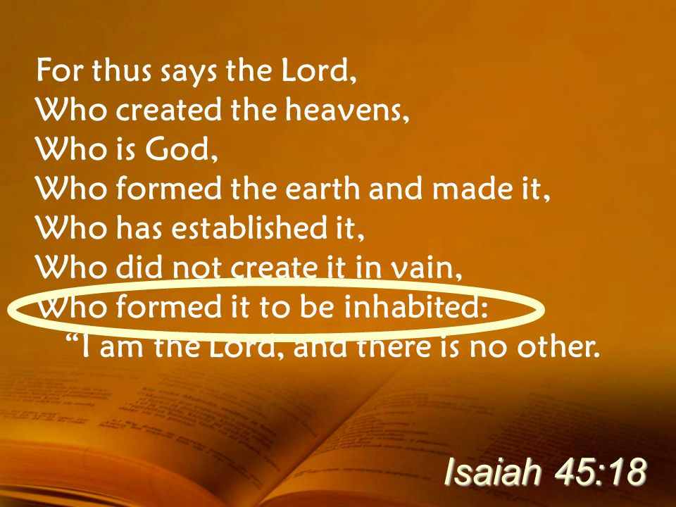 Isaiah 45:18 For thus says the Lord, Who created the heavens,