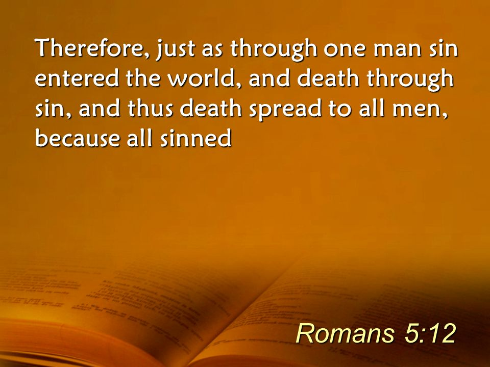 Therefore, just as through one man sin entered the world, and death through sin, and thus death spread to all men, because all sinned