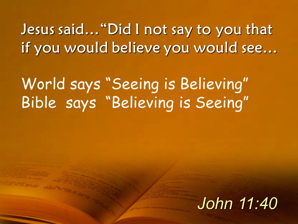 Jesus said… Did I not say to you that if you would believe you would see…