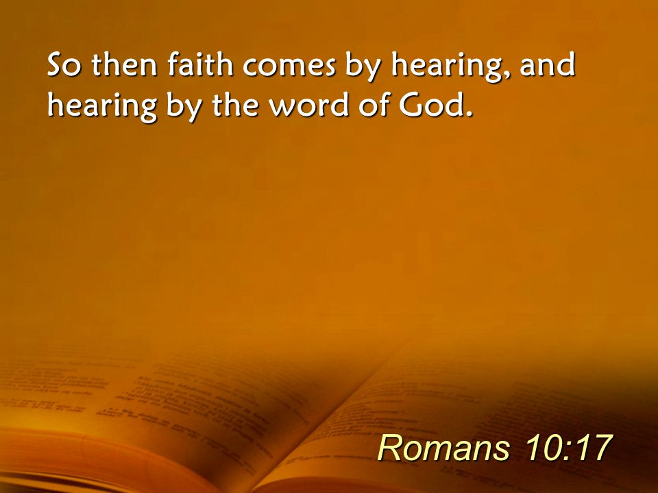 So then faith comes by hearing, and hearing by the word of God.