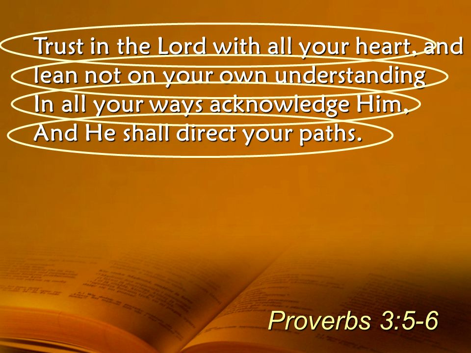 Trust in the Lord with all your heart, and lean not on your own understanding