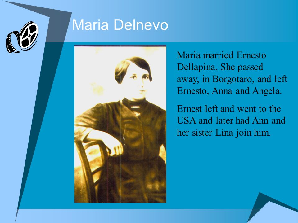 Maria DelnevoMaria married Ernesto Dellapina. She passed away, in Borgotaro, and left Ernesto, Anna and Angela.