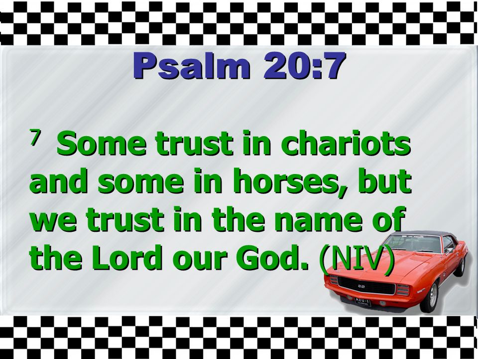 Psalm 20:7 7 Some trust in chariots and some in horses, but we trust in the name of the Lord our God.