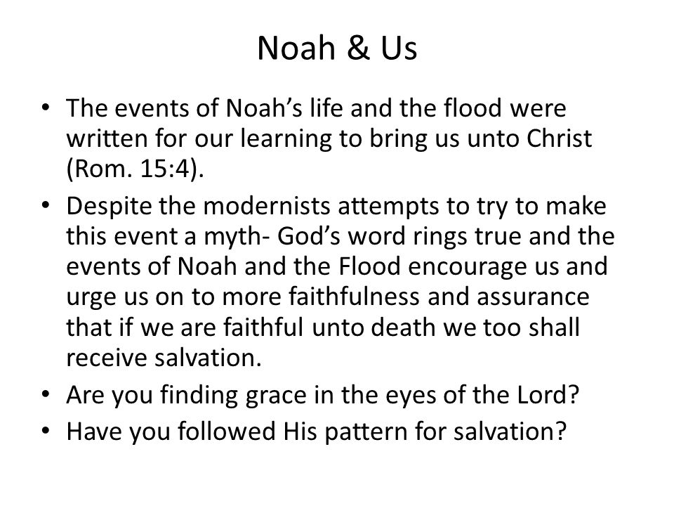 Noah & Us The events of Noah's life and the flood were written for our learning to bring us unto Christ (Rom. 15:4).