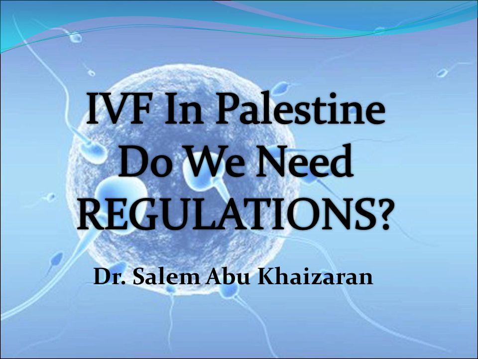 IVF In Palestine Do We Need REGULATIONS Dr. Salem Abu Khaizaran