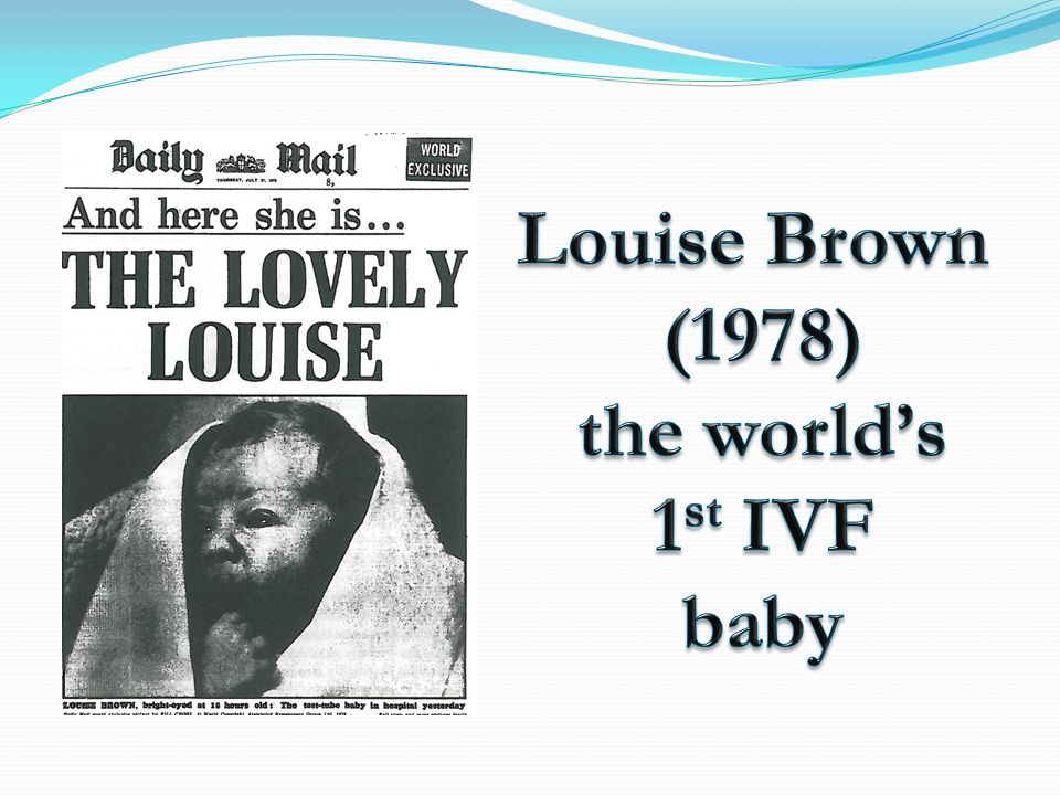 Louise Brown (1978) the world's 1st IVF baby