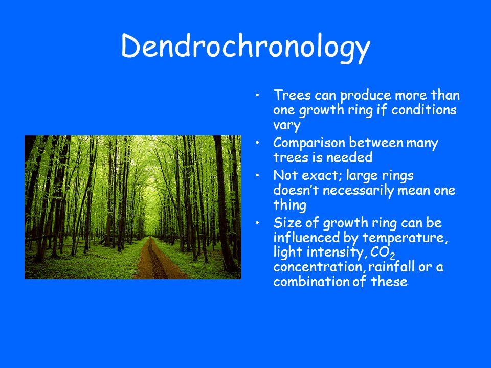 Dendrochronology Trees can produce more than one growth ring if conditions vary. Comparison between many trees is needed.