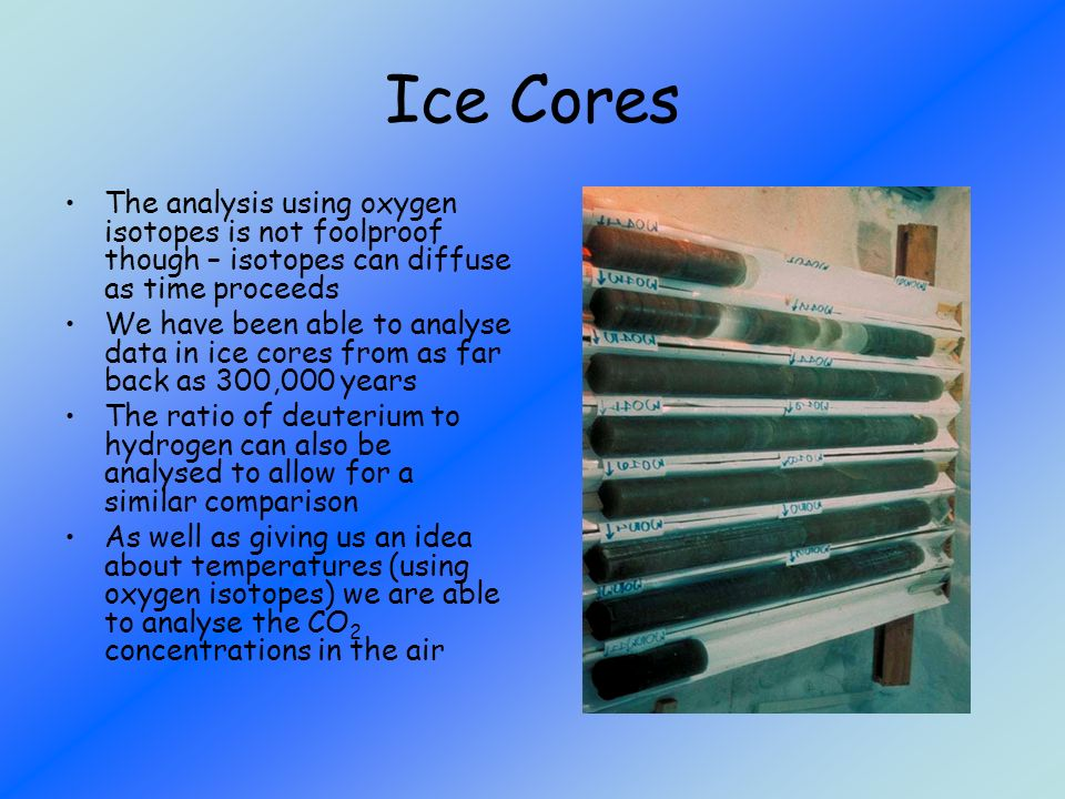 Ice Cores The analysis using oxygen isotopes is not foolproof though – isotopes can diffuse as time proceeds.