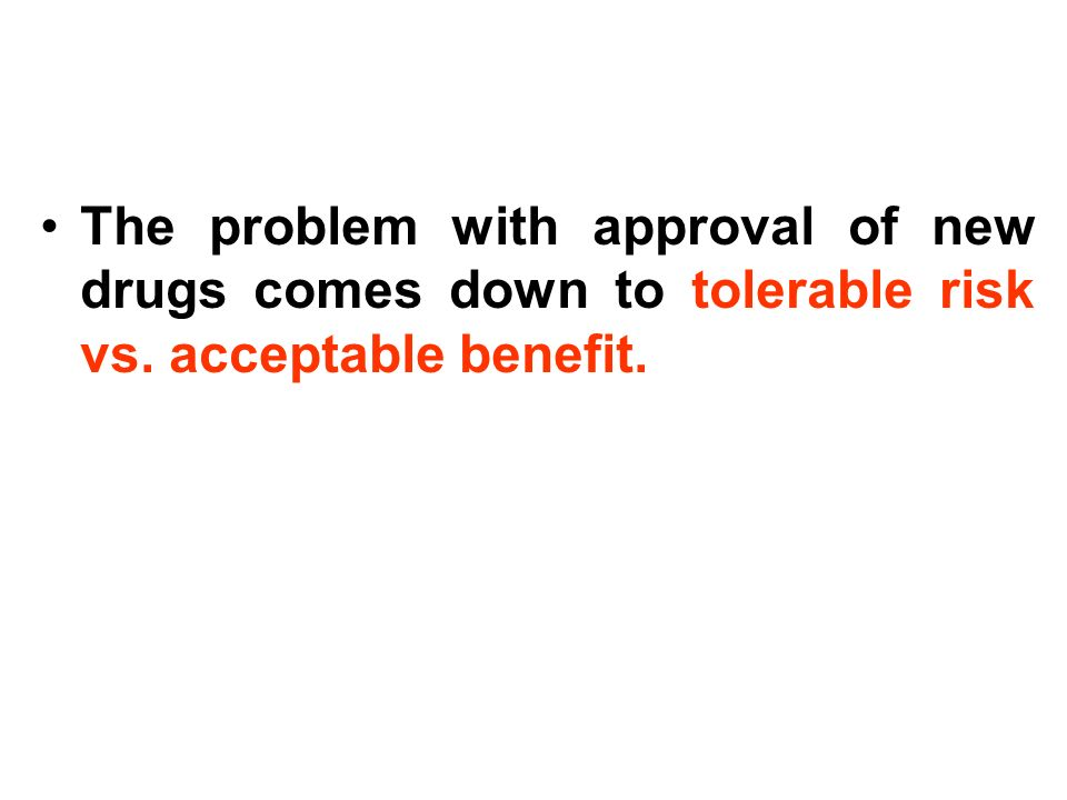 The problem with approval of new drugs comes down to tolerable risk vs