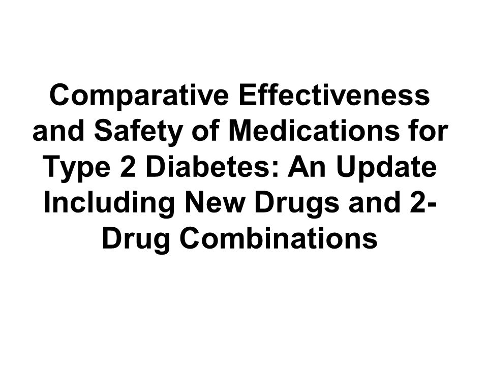Comparative Effectiveness and Safety of Medications for Type 2 Diabetes: An Update Including New Drugs and 2-Drug Combinations