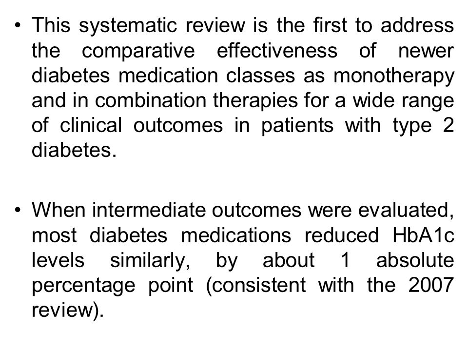 This systematic review is the first to address the comparative effectiveness of newer diabetes medication classes as monotherapy and in combination therapies for a wide range of clinical outcomes in patients with type 2 diabetes.