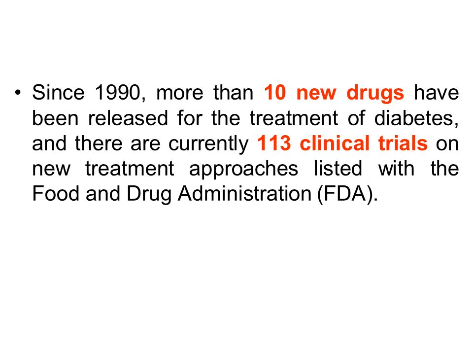 Since 1990, more than 10 new drugs have been released for the treatment of diabetes, and there are currently 113 clinical trials on new treatment approaches listed with the Food and Drug Administration (FDA).