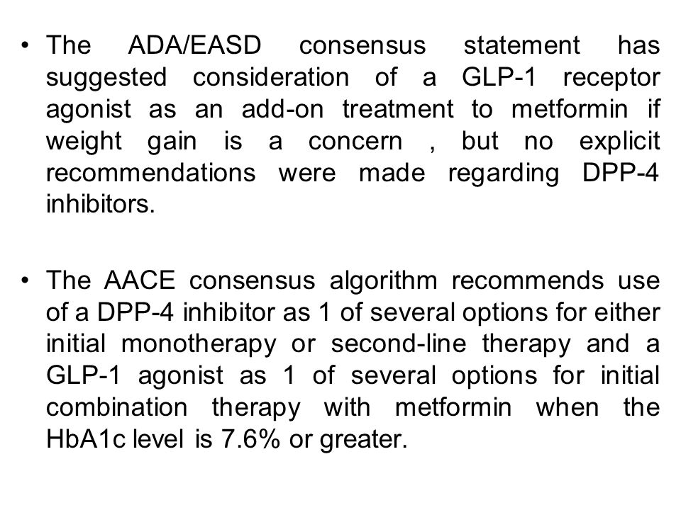 The ADA/EASD consensus statement has suggested consideration of a GLP-1 receptor agonist as an add-on treatment to metformin if weight gain is a concern , but no explicit recommendations were made regarding DPP-4 inhibitors.