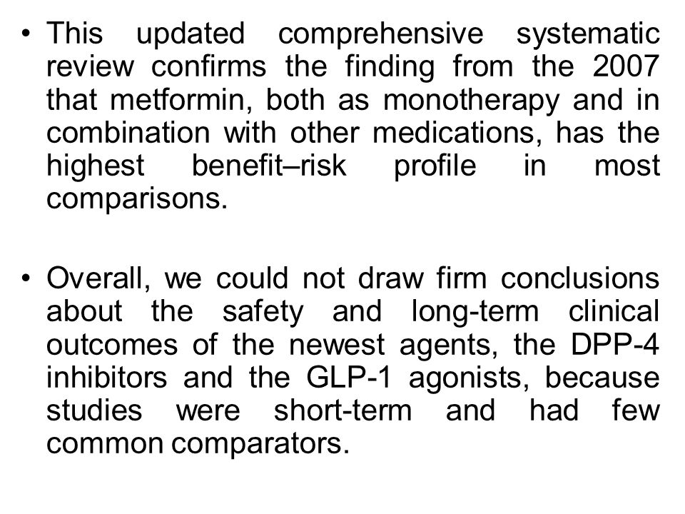 This updated comprehensive systematic review confirms the finding from the 2007 that metformin, both as monotherapy and in combination with other medications, has the highest benefit–risk profile in most comparisons.