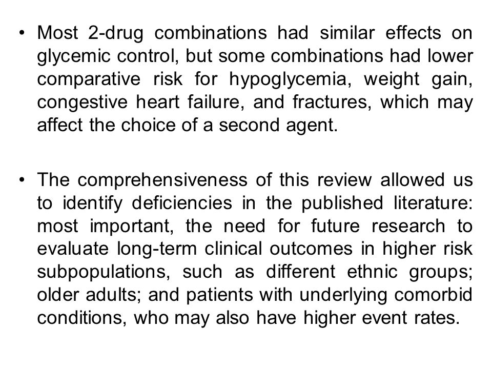 Most 2-drug combinations had similar effects on glycemic control, but some combinations had lower comparative risk for hypoglycemia, weight gain, congestive heart failure, and fractures, which may affect the choice of a second agent.