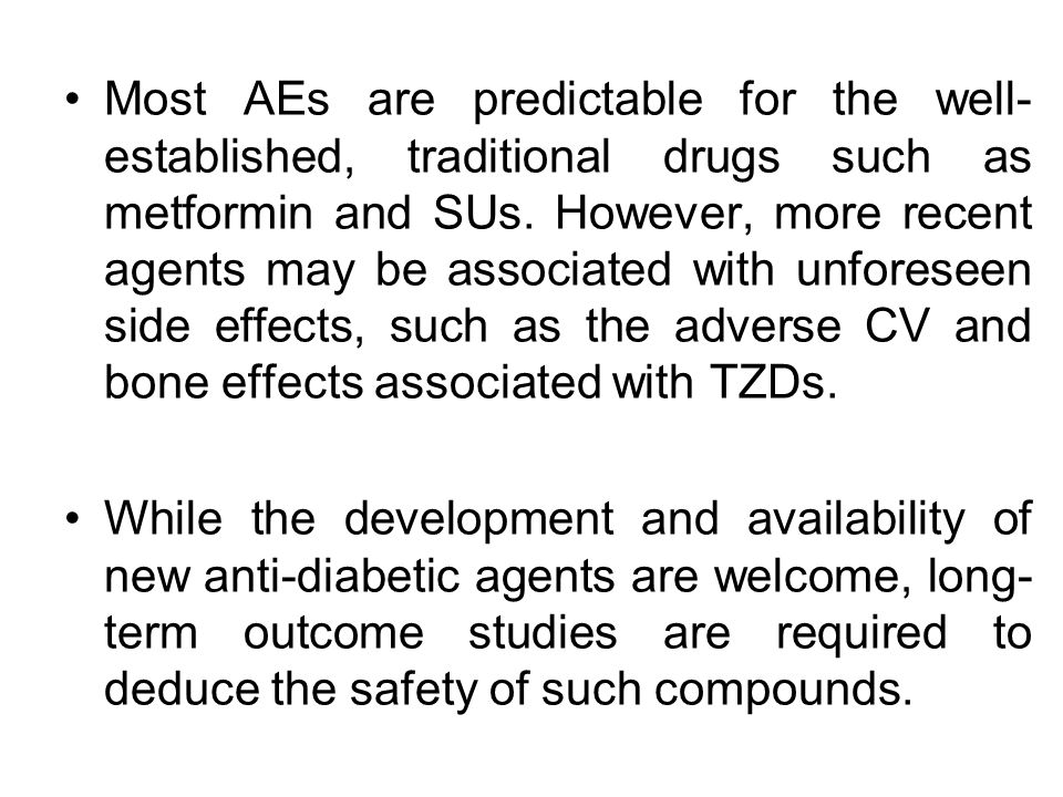 Most AEs are predictable for the well-established, traditional drugs such as metformin and SUs. However, more recent agents may be associated with unforeseen side effects, such as the adverse CV and bone effects associated with TZDs.