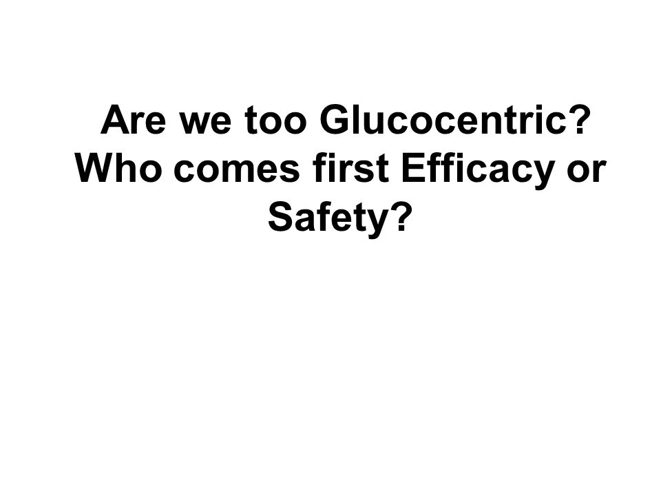 Are we too Glucocentric Who comes first Efficacy or Safety