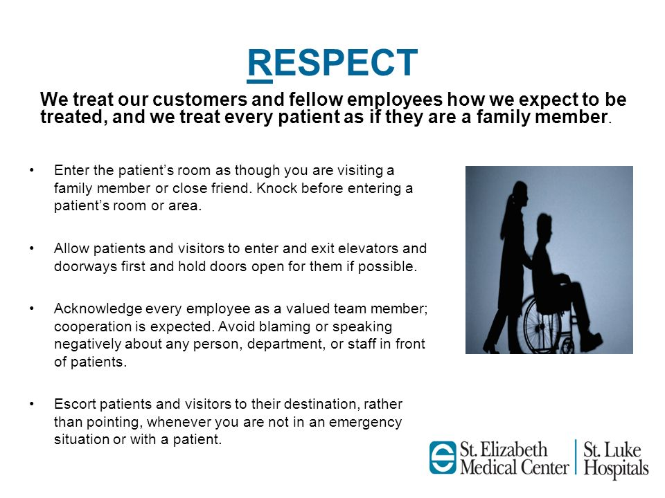 RESPECT We treat our customers and fellow employees how we expect to be treated, and we treat every patient as if they are a family member.