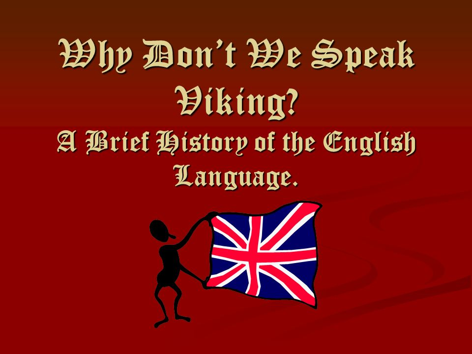 Why Don't We Speak Viking A Brief History of the English Language.