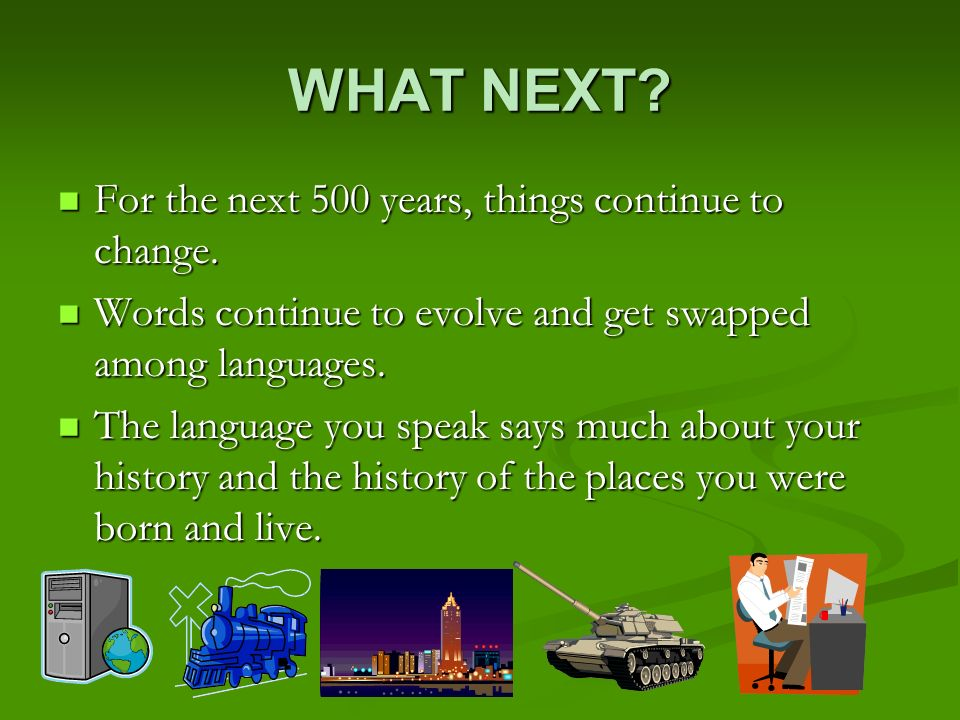 WHAT NEXT For the next 500 years, things continue to change.