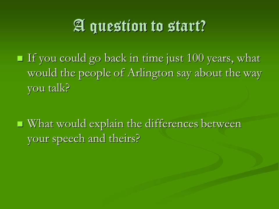 A question to start If you could go back in time just 100 years, what would the people of Arlington say about the way you talk
