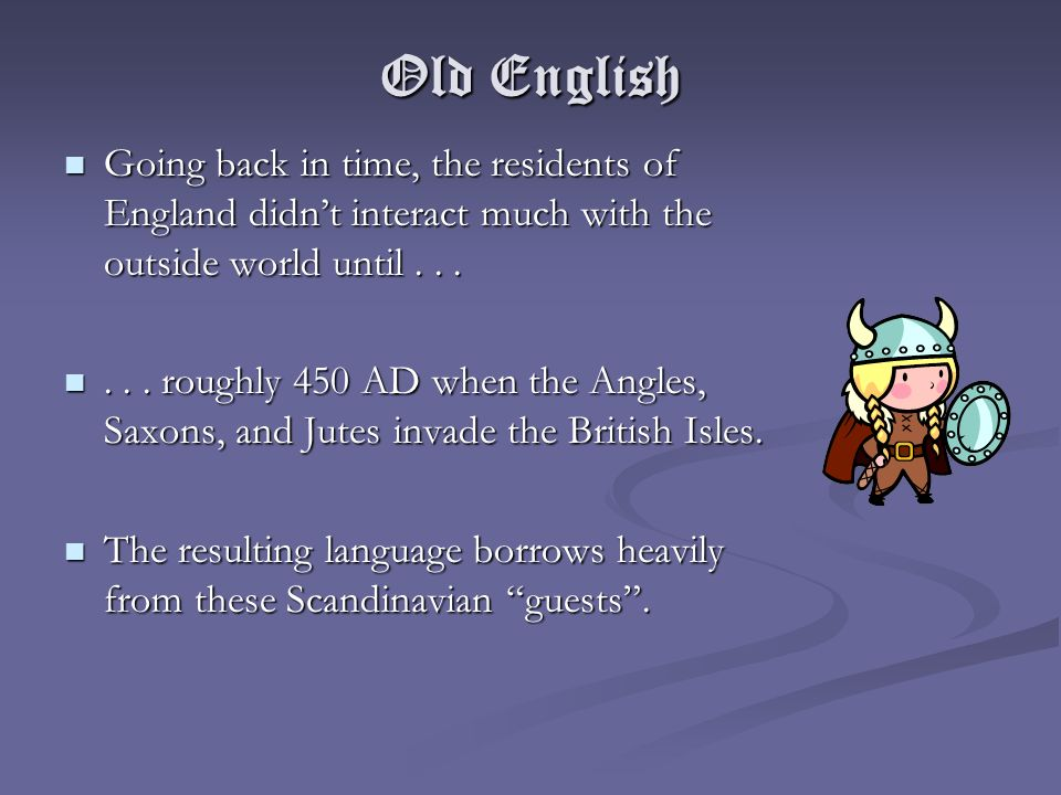 Old English Going back in time, the residents of England didn't interact much with the outside world until . . .