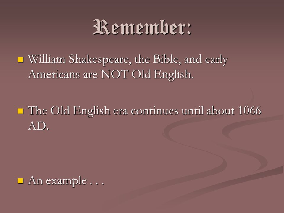 Remember: William Shakespeare, the Bible, and early Americans are NOT Old English. The Old English era continues until about 1066 AD.