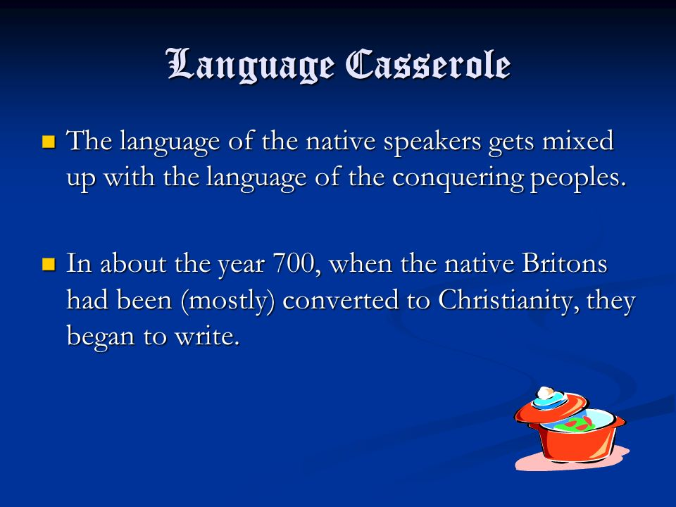 Language Casserole The language of the native speakers gets mixed up with the language of the conquering peoples.