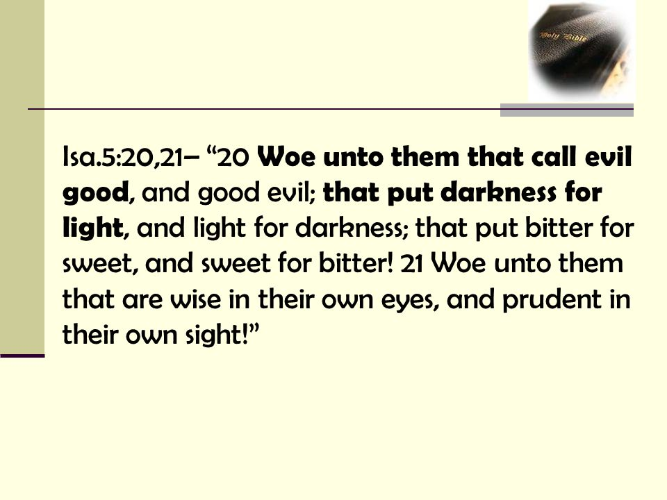Isa.5:20,21– 20 Woe unto them that call evil good, and good evil; that put darkness for light, and light for darkness; that put bitter for sweet, and sweet for bitter.