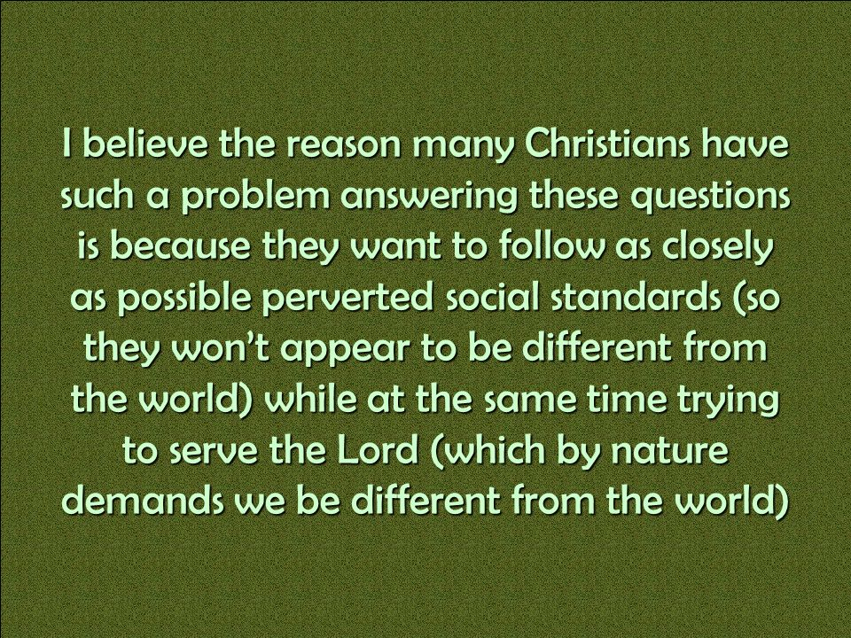 I believe the reason many Christians have such a problem answering these questions is because they want to follow as closely as possible perverted social standards (so they won't appear to be different from the world) while at the same time trying to serve the Lord (which by nature demands we be different from the world)