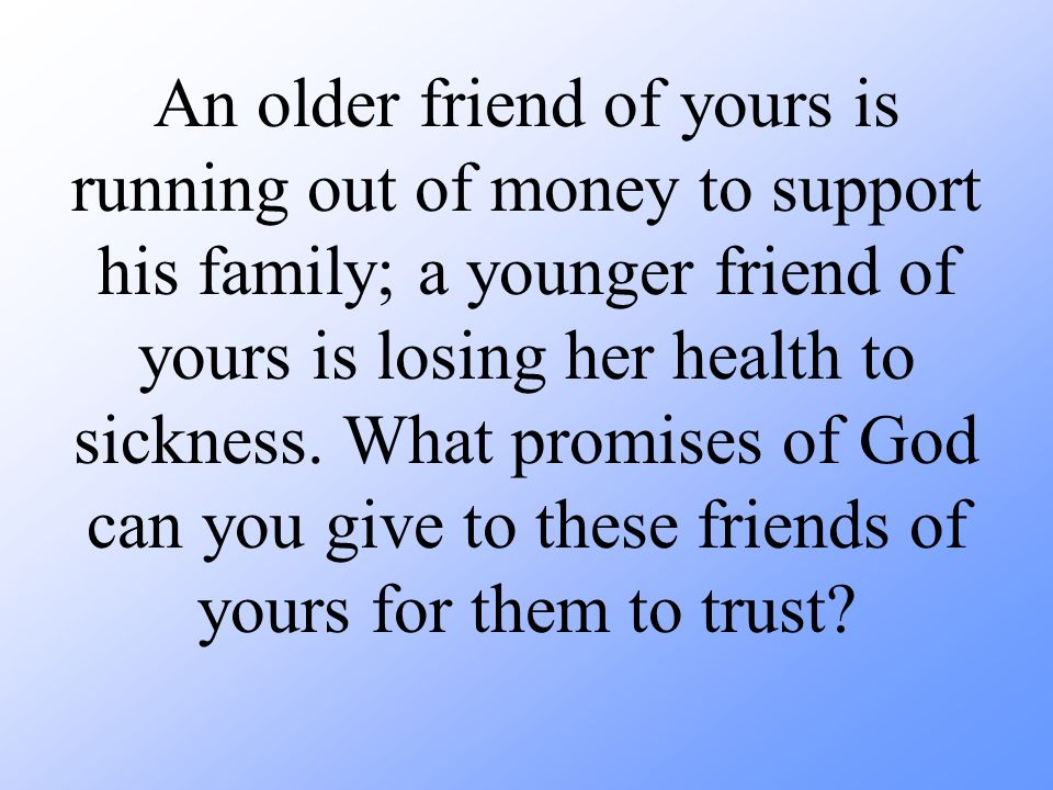 An older friend of yours is running out of money to support his family; a younger friend of yours is losing her health to sickness.