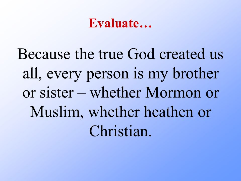 Evaluate… Because the true God created us all, every person is my brother or sister – whether Mormon or Muslim, whether heathen or Christian.