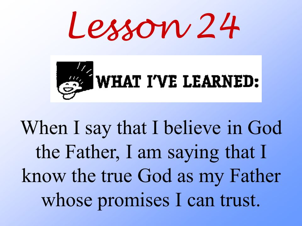 Lesson 24 When I say that I believe in God the Father, I am saying that I know the true God as my Father whose promises I can trust.