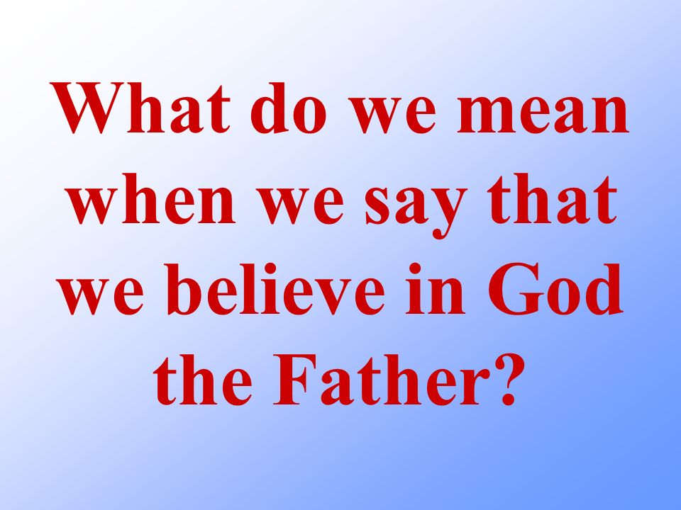 What do we mean when we say that we believe in God the Father