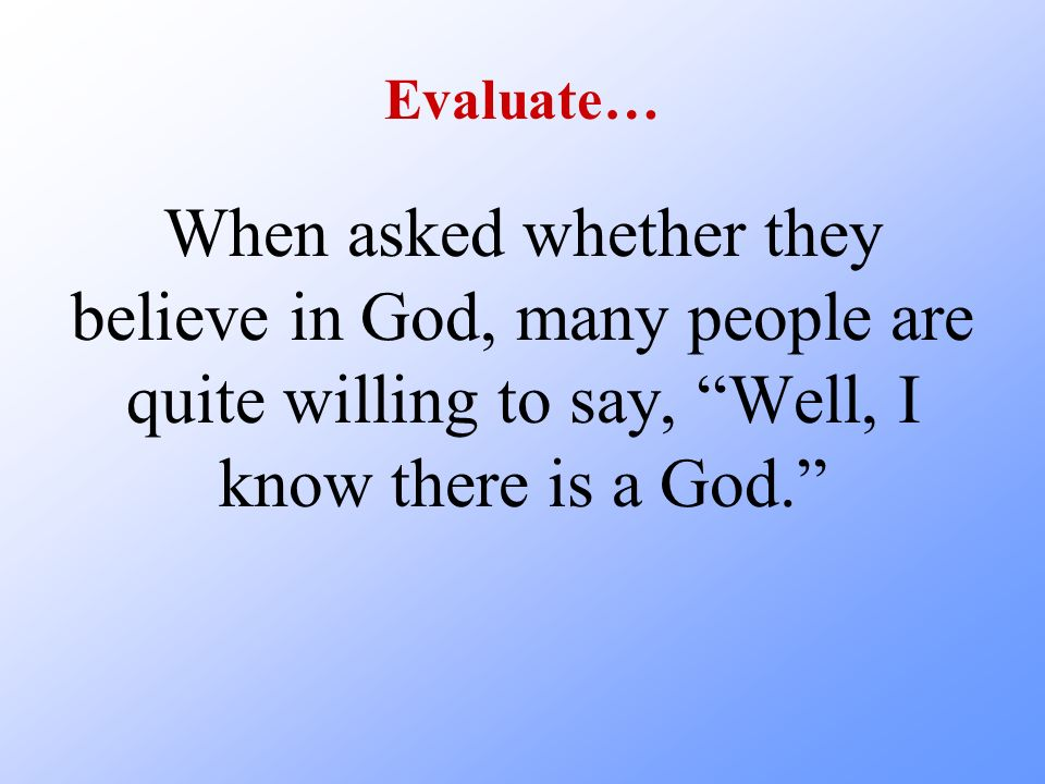 Evaluate… When asked whether they believe in God, many people are quite willing to say, Well, I know there is a God.