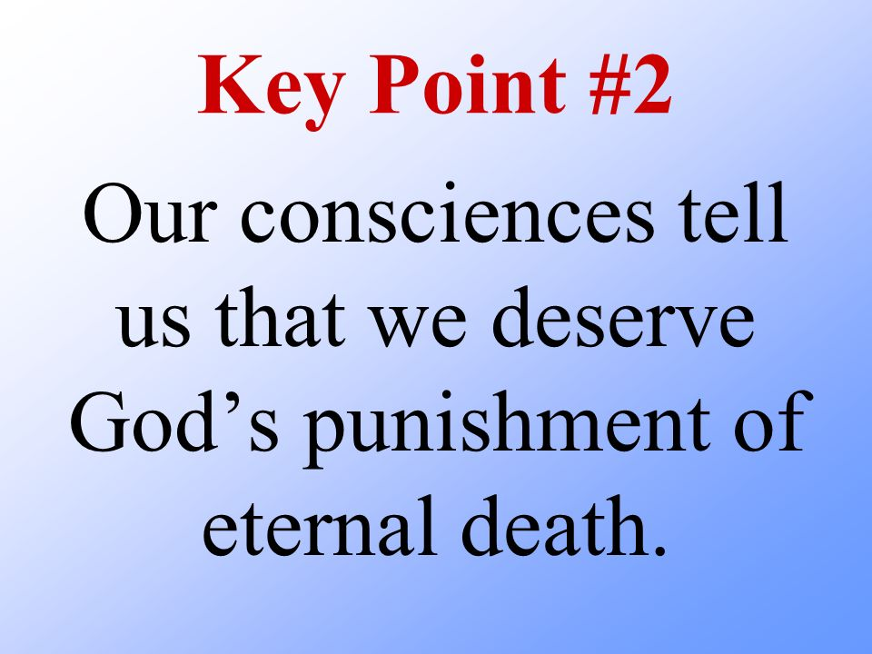 Key Point #2 Our consciences tell us that we deserve God's punishment of eternal death.