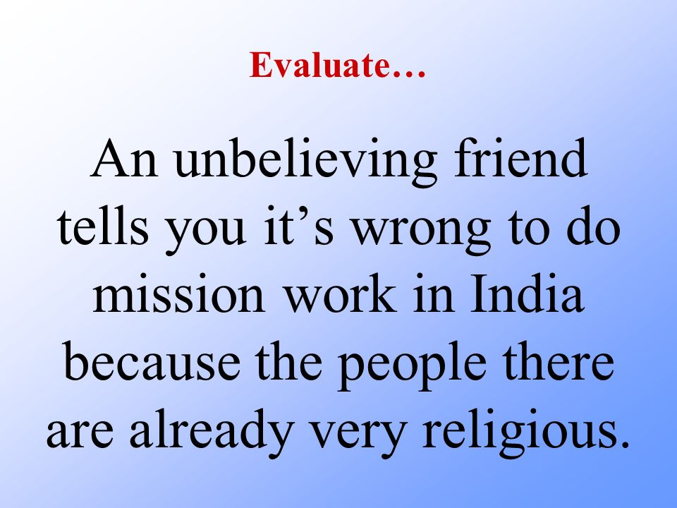 Evaluate… An unbelieving friend tells you it's wrong to do mission work in India because the people there are already very religious.