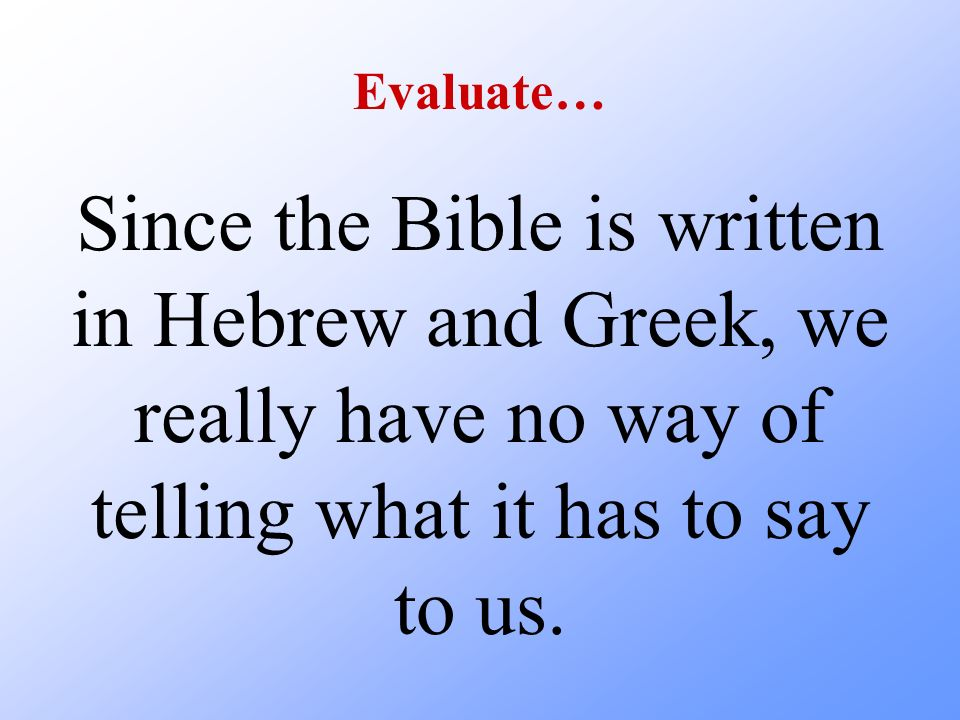 Evaluate… Since the Bible is written in Hebrew and Greek, we really have no way of telling what it has to say to us.