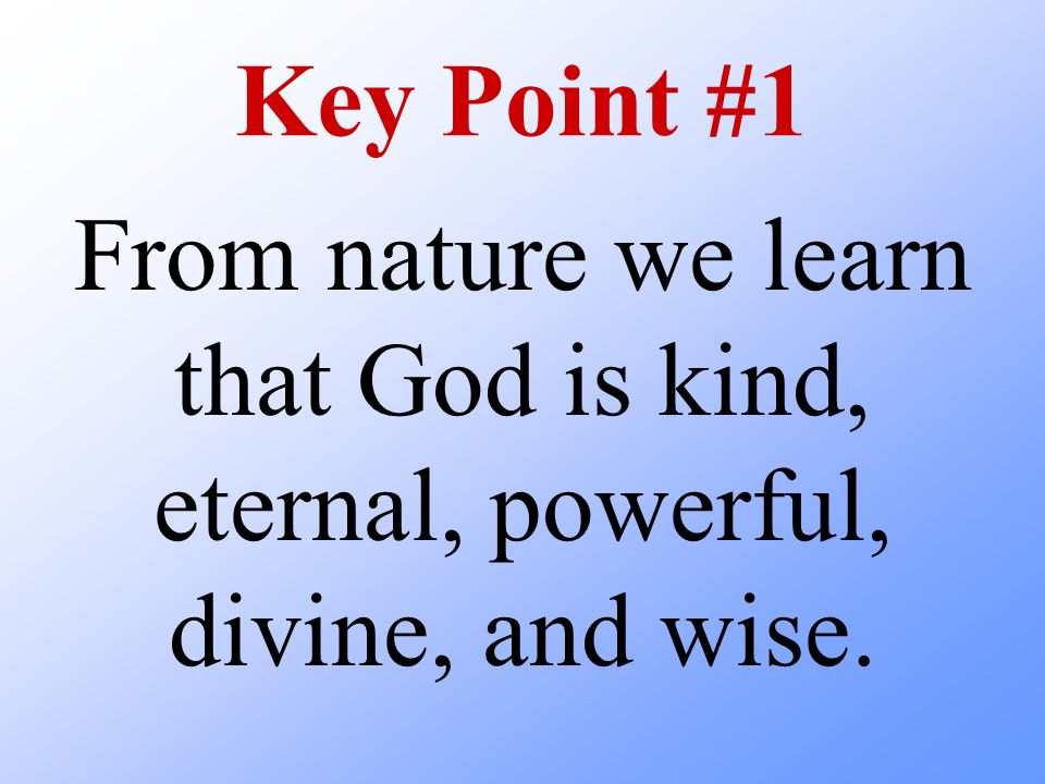 Key Point #1 From nature we learn that God is kind, eternal, powerful, divine, and wise.