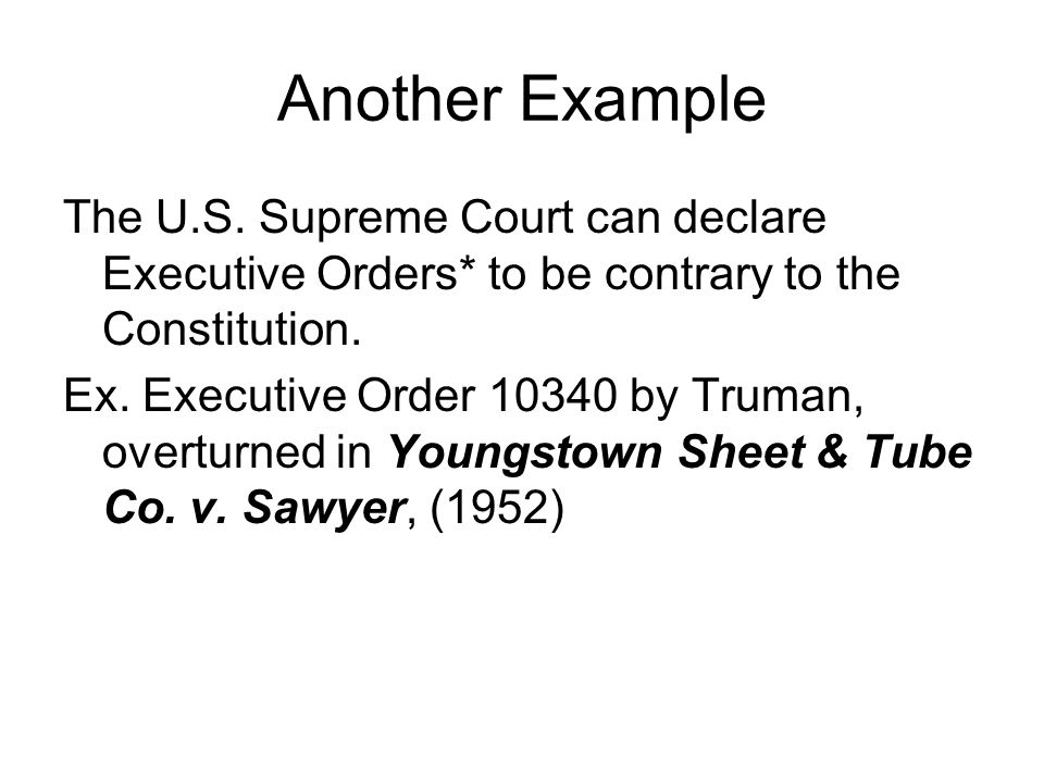 Another Example The U.S. Supreme Court can declare Executive Orders* to be contrary to the Constitution.