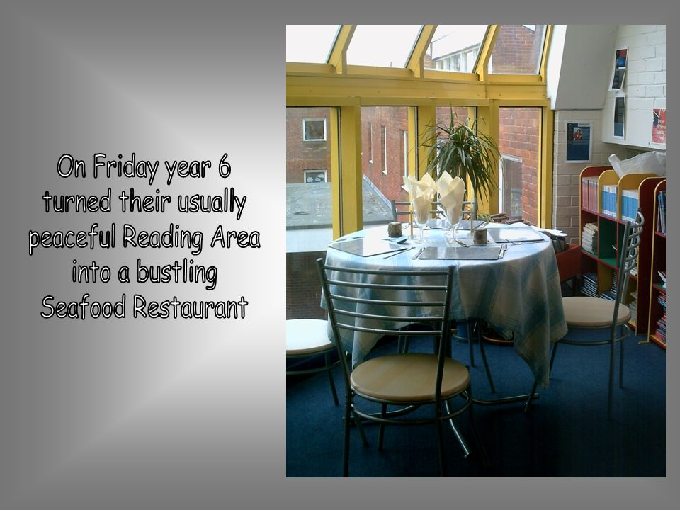 On Friday year 6 turned their usually peaceful Reading Area into a bustling Seafood Restaurant