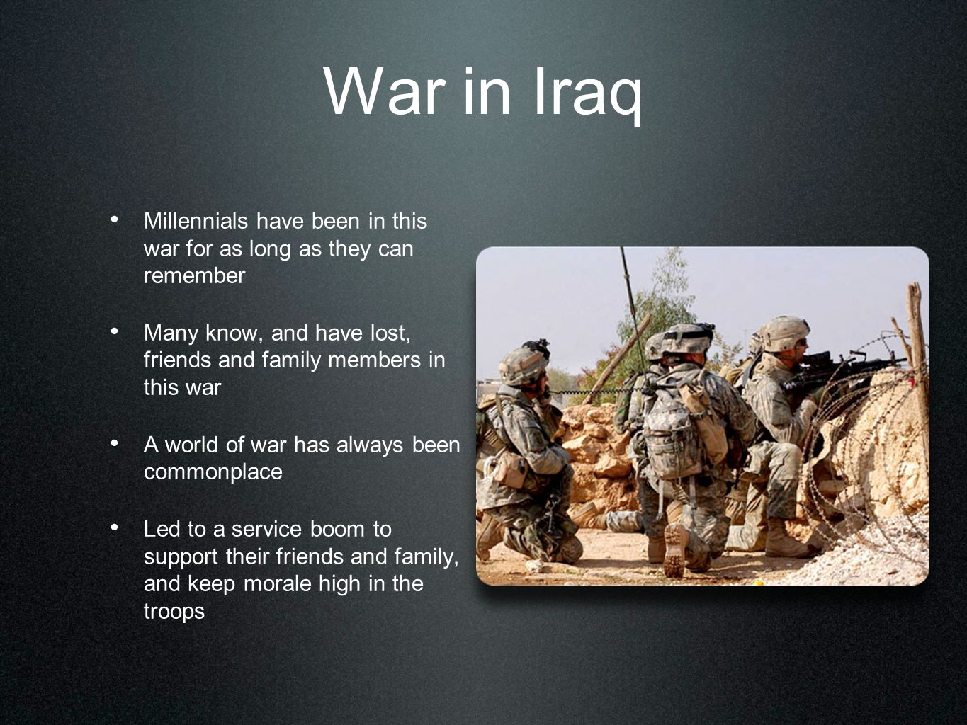 War in Iraq Millennials have been in this war for as long as they can remember. Many know, and have lost, friends and family members in this war.