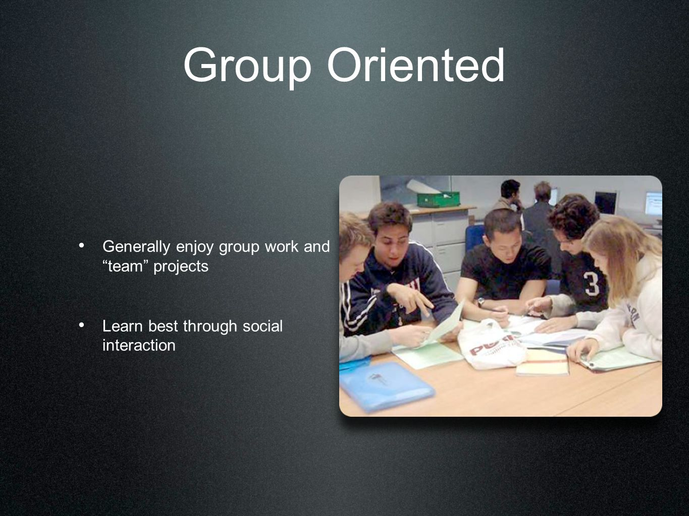 Group Oriented Generally enjoy group work and team projects