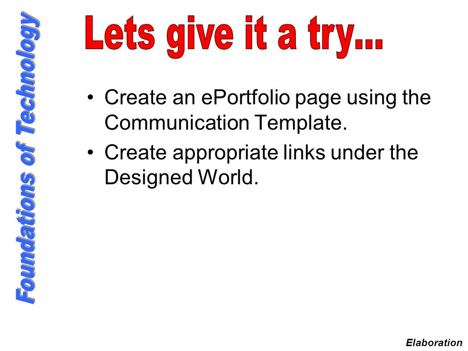 Lets give it a try… Create an ePortfolio page using the Communication Template. Create appropriate links under the Designed World.