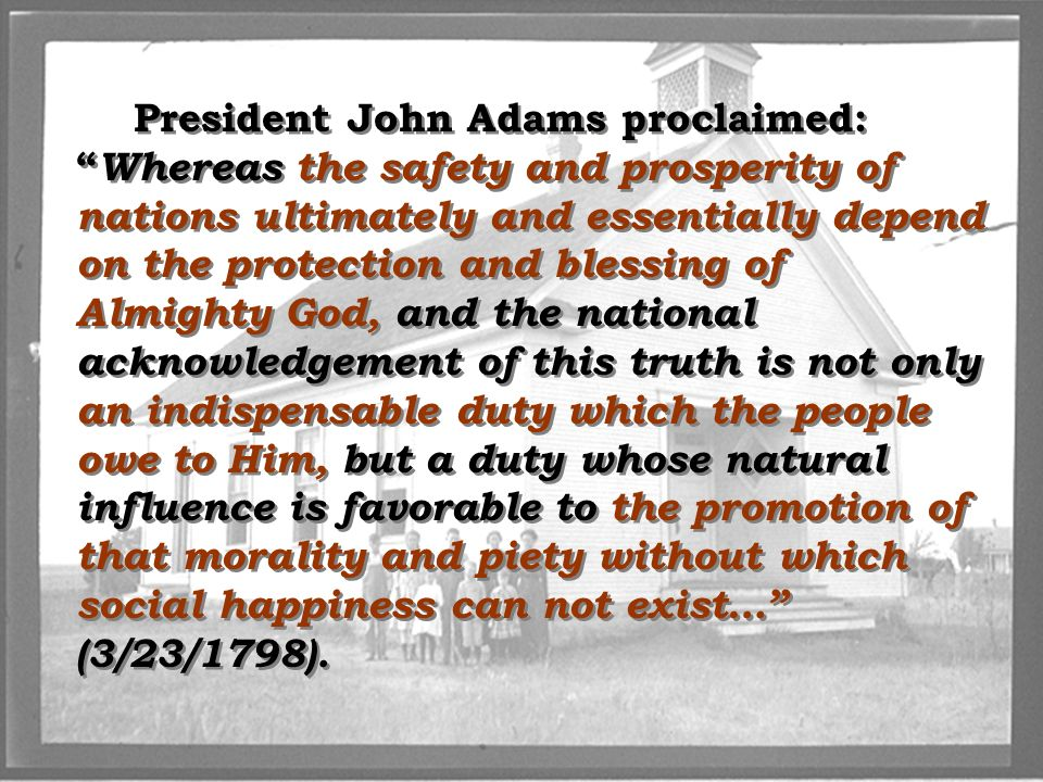President John Adams proclaimed: Whereas the safety and prosperity of nations ultimately and essentially depend on the protection and blessing of Almighty God, and the national acknowledgement of this truth is not only an indispensable duty which the people owe to Him, but a duty whose natural influence is favorable to the promotion of that morality and piety without which social happiness can not exist… (3/23/1798).
