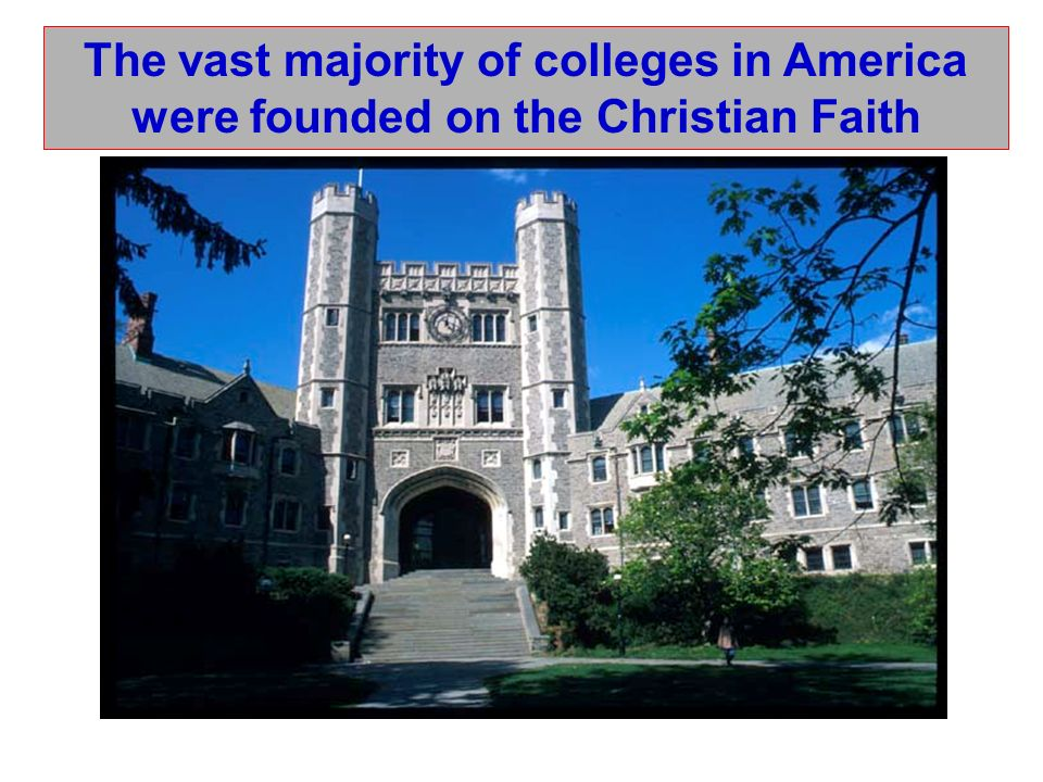 The vast majority of colleges in America were founded on the Christian Faith