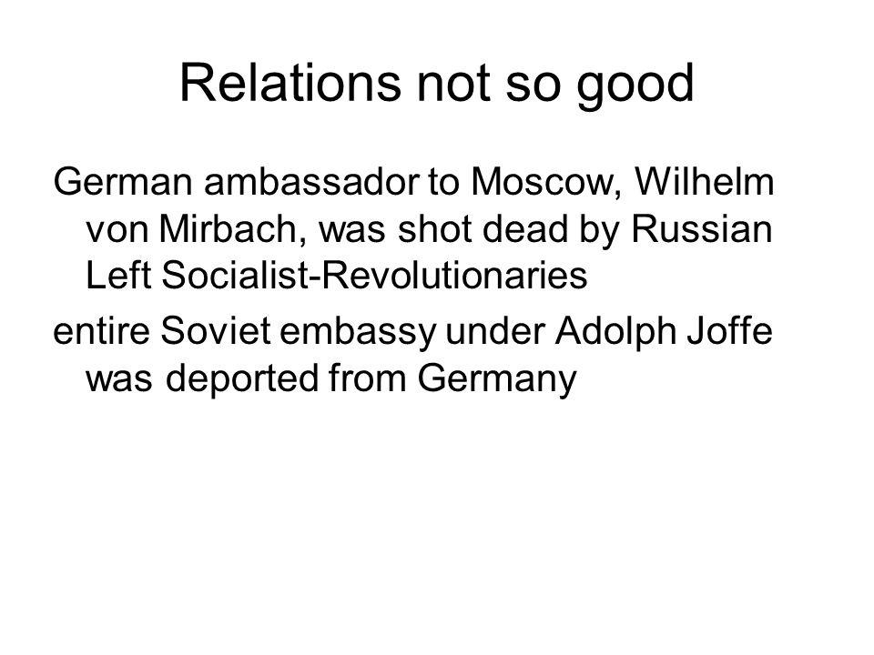Relations not so good German ambassador to Moscow, Wilhelm von Mirbach, was shot dead by Russian Left Socialist-Revolutionaries.